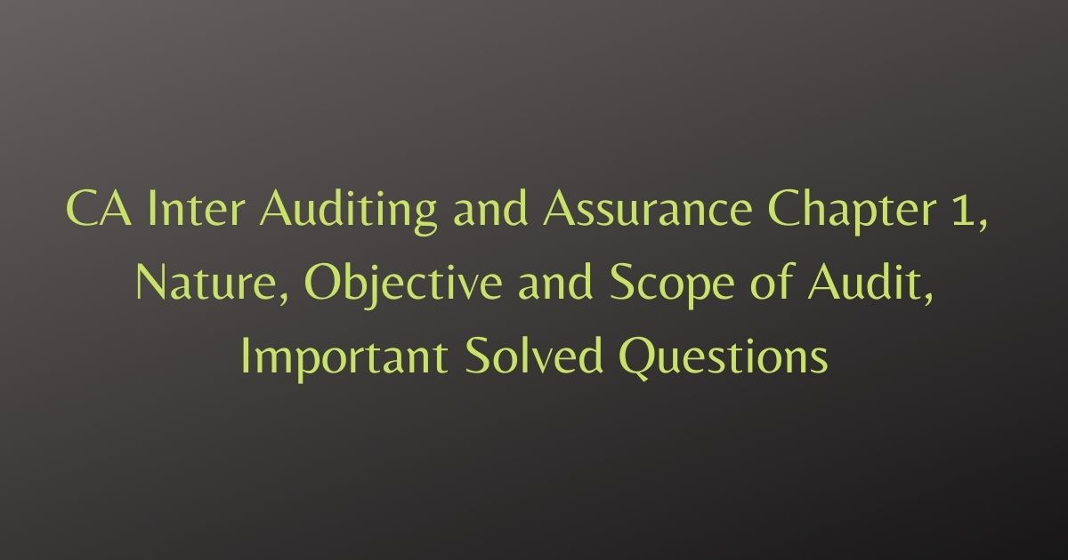CA Inter Auditing and Assurance Chapter 1, Nature, Objective and Scope of Audit, Important Solved Questions