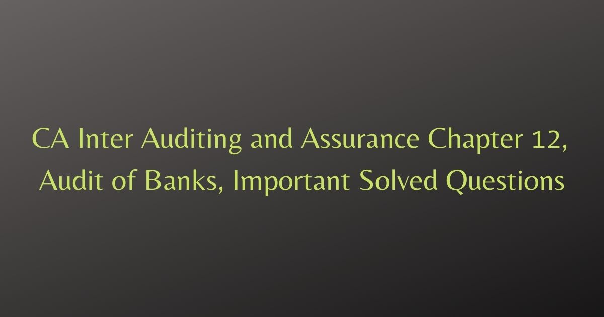 CA Inter Auditing and Assurance Chapter 12, Audit of Banks, Important Solved Questions