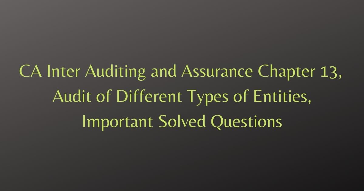 CA Inter Auditing and Assurance Chapter 13, Audit of Different Types of Entities, Important Solved Questions