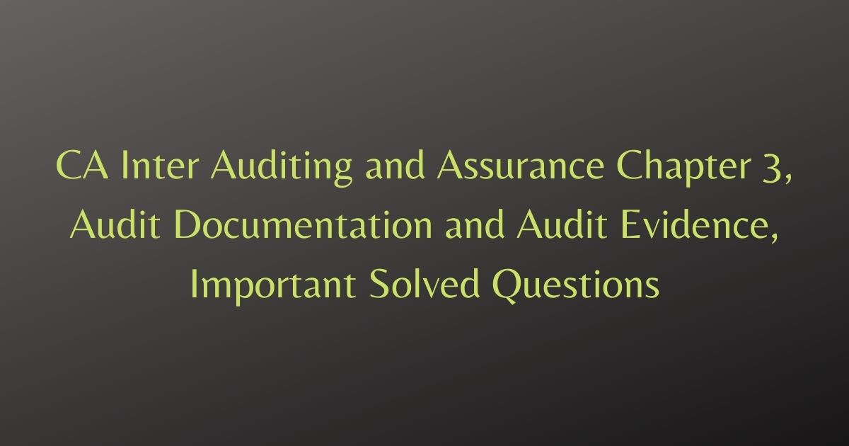 CA Inter Auditing and Assurance Chapter 3, Audit Documentation and Audit Evidence, Important Solved Questions