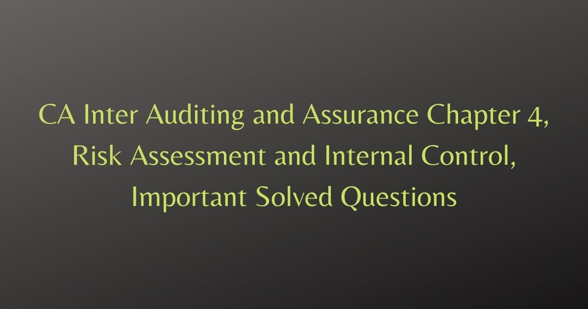 CA Inter Auditing and Assurance Chapter 4, Risk Assessment and Internal Control, Important Solved Questions