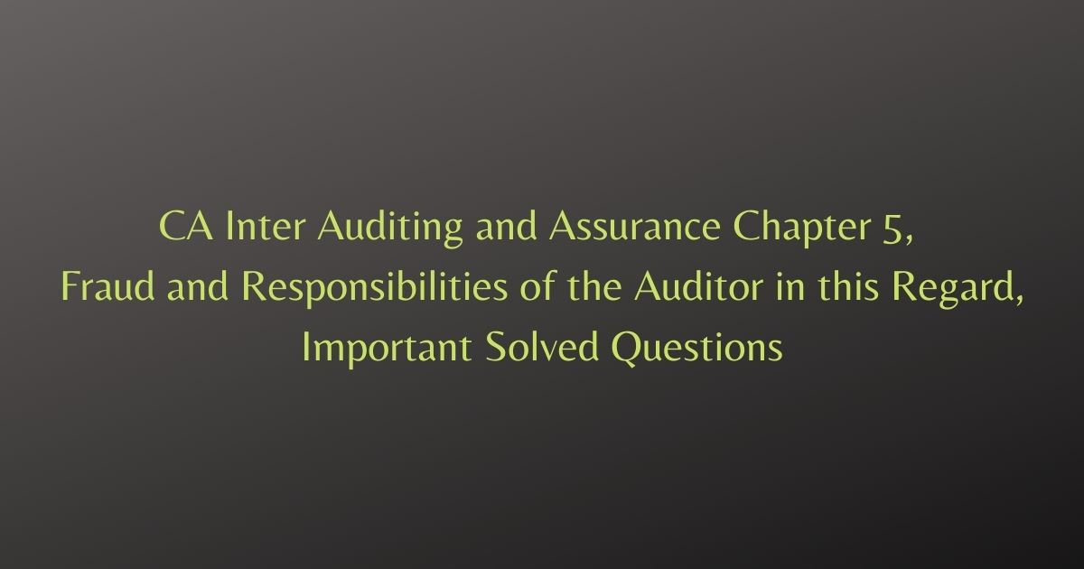 CA Inter Auditing and Assurance Chapter 5, Fraud and Responsibilities of the Auditor in this Regard, Important Solved Questions