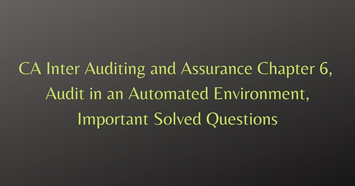 CA Inter Auditing and Assurance Chapter 6, Audit in an Automated Environment, Important Solved Questions