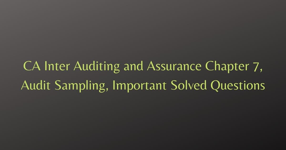 CA Inter Auditing and Assurance Chapter 7, Audit Sampling, Important Solved Questions