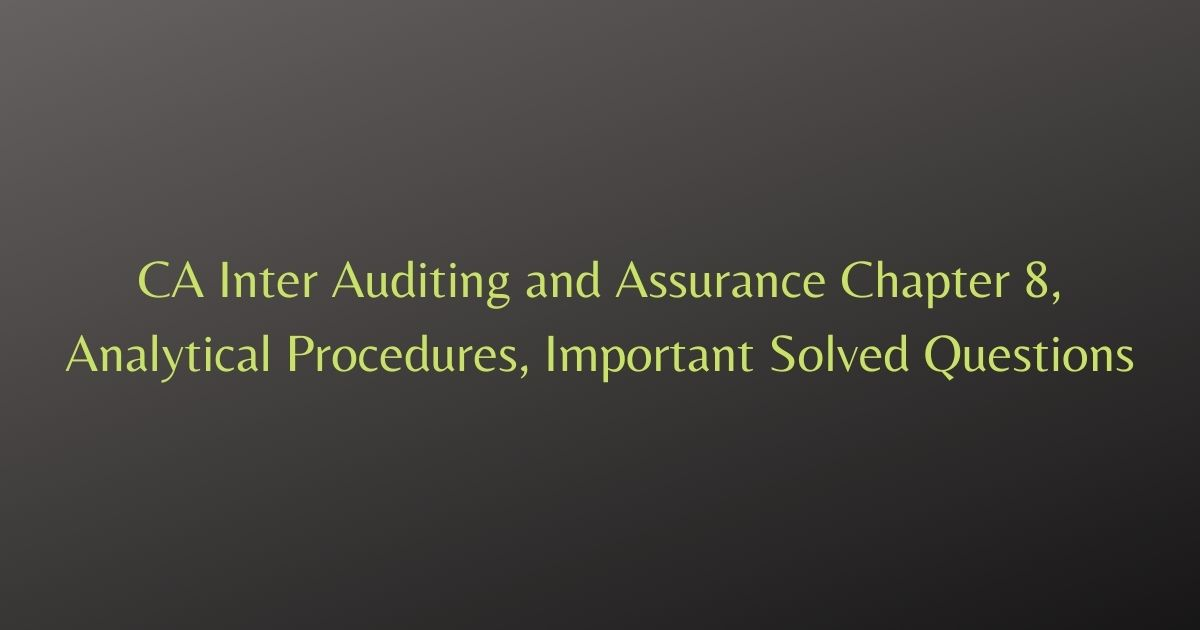 CA Inter Auditing and Assurance Chapter 8, Analytical Procedures, Important Solved Questions