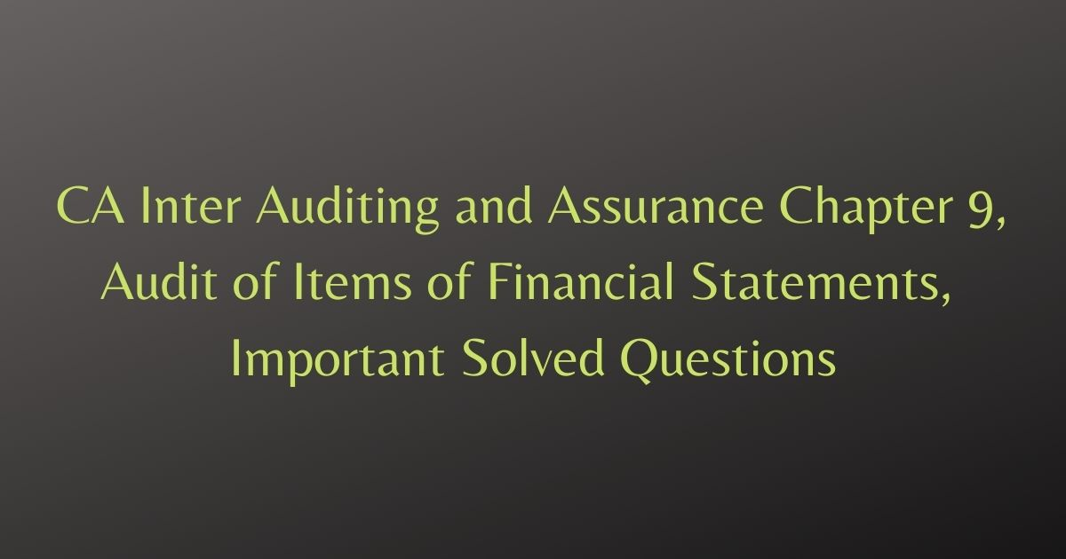 CA Inter Auditing and Assurance Chapter 9, Audit of Items of Financial Statements, Important Solved Questions